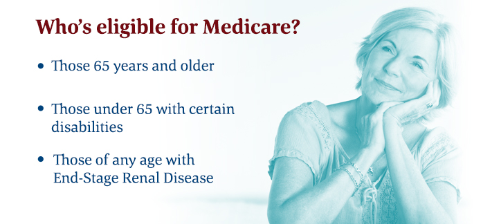 To be eligible for Medicare you must be 65+, under 65 with certain disabilities, or have end-stage renal disease